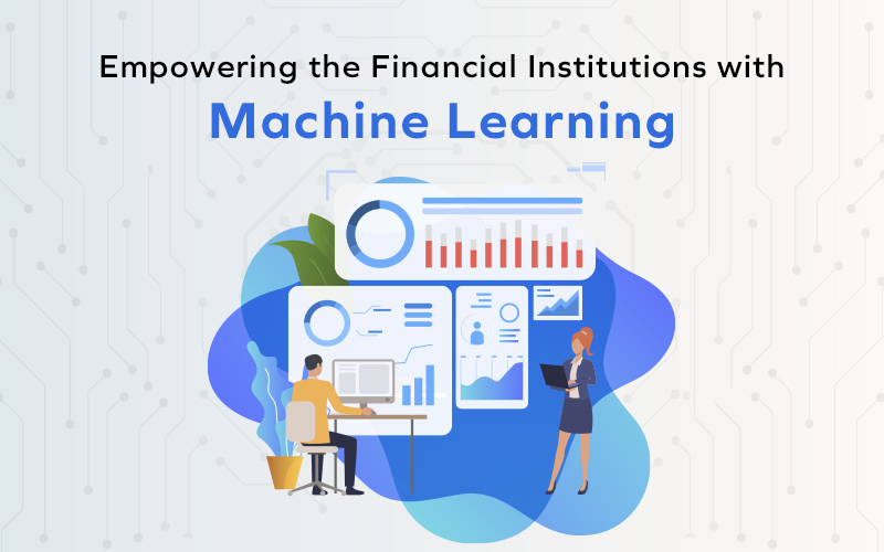 Empowering the Financial Institutions with Machine Learning