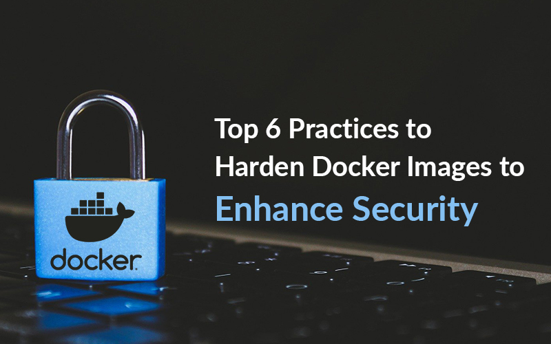 Top 6 Practices to Harden Docker Images to Enhance Security?